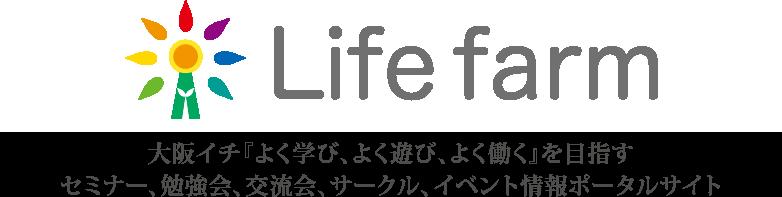 Life farm(ライフファーム) 大阪イチ『よく学び、よく遊び、よく働く』ための セミナー、勉強会、交流会、サークル、イベント活動をお届けする情報ポータル